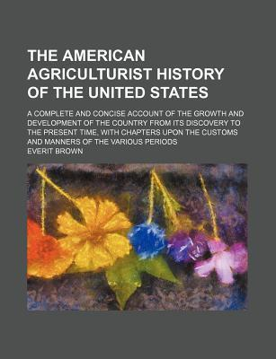 The American Agriculturist History of the United States; A Complete and Concise Account of the Growth and Development of the Country from Its Discovery to the Present Time, with Chapters Upon the Customs and Manners of the Various Periods