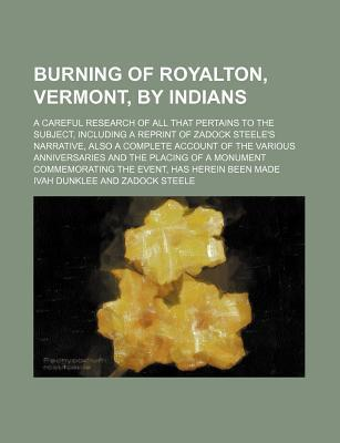 Burning of Royalton, Vermont, by Indians; A Careful Research of All That Pertains to the Subject, Including a Reprint of Zadock Steele's Narrative, Also a Complete Account of the Various Anniversaries and the Placing of a Monument