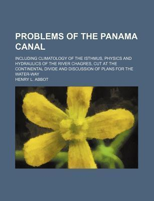 Problems of the Panama Canal; Including Climatology of the Isthmus, Physics and Hydraulics of the River Chagres, Cut at the Continental Divide and Discussion of Plans for the Water-Way