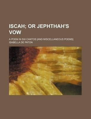 Iscah; Or Jephthah's Vow. a Poem in Six Cantos [And Miscellaneous Poems]