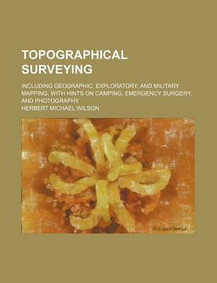 Topographical Surveying; Including Geographic, Exploratory, and Military Mapping, with Hints on Camping, Emergency Surgery, and Photography