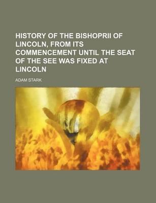 History of the Bishoprii of Lincoln, from Its Commencement Until the Seat of the See Was Fixed at Lincoln