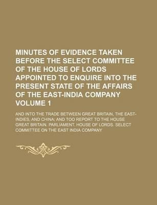 Minutes of Evidence Taken Before the Select Committee of the House of Lords Appointed to Enquire Into the Present State of the Affairs of the East-India Company; And Into the Trade Between Great Britain, the East-Indies, and Volume 1