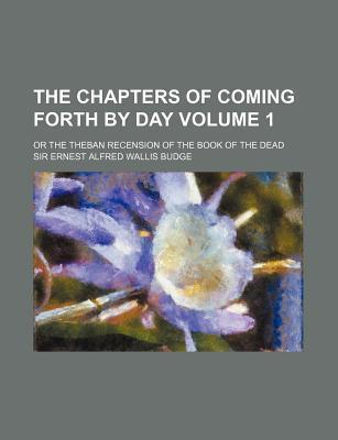 The Chapters of Coming Forth by Day; Or the Theban Recension of the Book of the Dead Volume 1