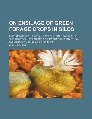 On Ensilage of Green Forage Crops in Silos; Experience with Ensilage at Echo Dale Farm Also the Practical Experience of Twenty-Five Practical Farmers with Ensilage and Silos