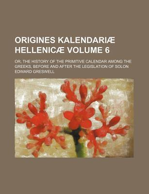 Origines Kalendariae Hellenicae; Or, the History of the Primitive Calendar Among the Greeks, Before and After the Legislation of Solon Volume 6