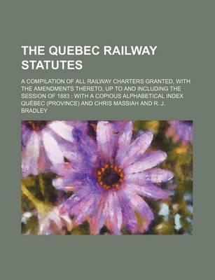 The Quebec Railway Statutes; A Compilation of All Railway Charters Granted, with the Amendments Thereto, Up to and Including the Session of 1883 with