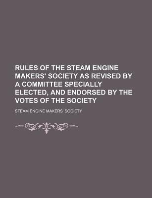 Rules of the Steam Engine Makers' Society as Revised by a Committee Specially Elected, and Endorsed by the Votes of the Society