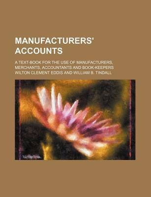 Manufacturers' Accounts; A Text-Book for the Use of Manufacturers, Merchants, Accountants and Book-Keepers