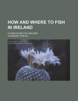 How and Where to Fish in Ireland; A Hand-Guide for Anglers