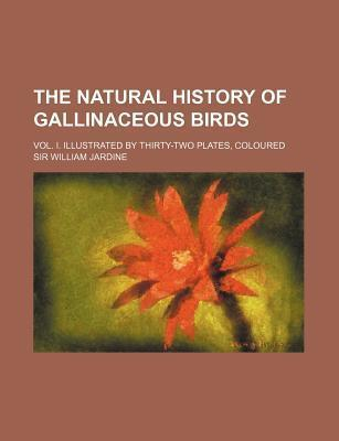 The Natural History of Gallinaceous Birds; Vol. I. Illustrated by Thirty-Two Plates, Coloured