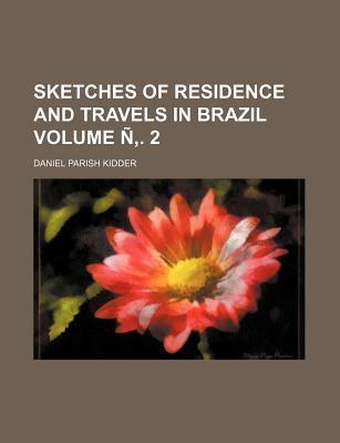 Sketches of Residence and Travels in Brazil Volume N . 2