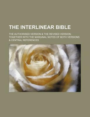 The Interlinear Bible; The Authorised Version & the Revised Version Together with the Marginal Notes of Both Versions & Central References