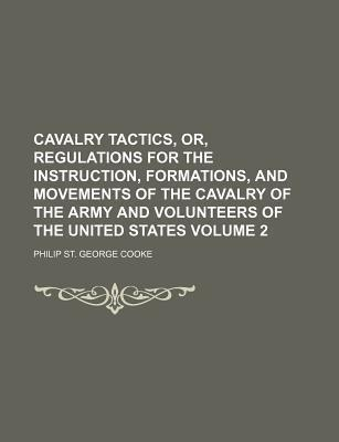 Cavalry Tactics, Or, Regulations for the Instruction, Formations, and Movements of the Cavalry of the Army and Volunteers of the United States Volume 2