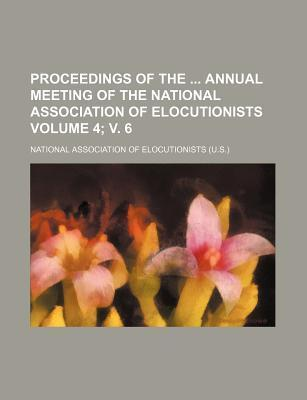 Proceedings of the Annual Meeting of the National Association of Elocutionists Volume 4; V. 6