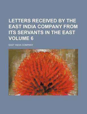 Letters Received by the East India Company from Its Servants in the East Volume 6