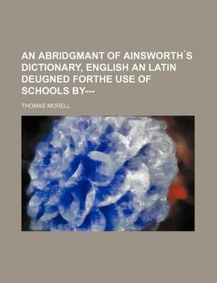 An Abridgmant of Ainsworth S Dictionary, English an Latin Deugned Forthe Use of Schools By---