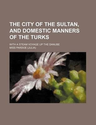The City of the Sultan, and Domestic Manners of the Turks; With a Steam Voyage Up the Danube