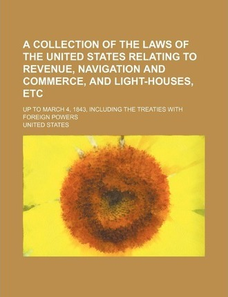 A Collection of the Laws of the United States Relating to Revenue, Navigation and Commerce, and Light-Houses, Etc; Up to March 4, 1843, Including Th