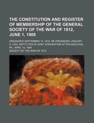 The Constitution and Register of Membership of the General Society of the War of 1812, June 1, 1908; Organized September 14, 1814. Re-Organized January 9, 1854. Instituted in Joint Convention at Philadelphia, Pa., April 14, 1894