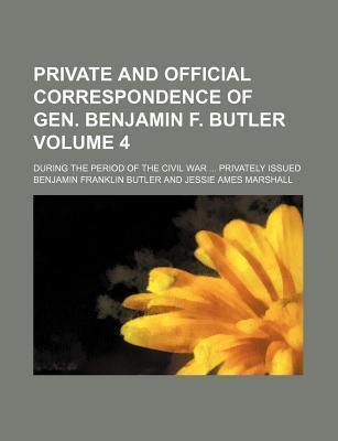 Private and Official Correspondence of Gen. Benjamin F. Butler; During the Period of the Civil War Privately Issued Volume 4