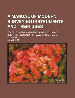 A Manual of Modern Surveying Instruments, and Their Uses; Together with a Catalogue and Price List of Scientific Instruments ... Made by the A. Liet