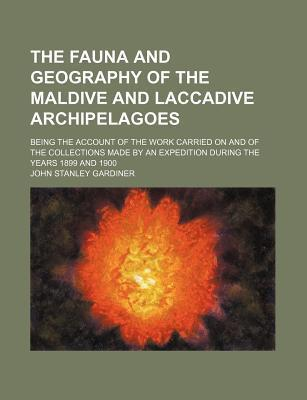 The Fauna and Geography of the Maldive and Laccadive Archipelagoes; Being the Account of the Work Carried on and of the Collections Made by an Expedition During the Years 1899 and 1900