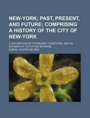 New-York; Past, Present, and Future Comprising a History of the City of New-York. a Description of Its Present Conditions, and an Estimate of Its Futu