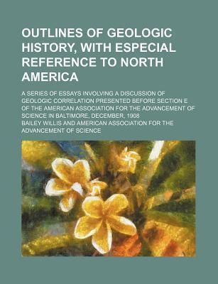 Outlines of Geologic History, with Especial Reference to North America; A Series of Essays Involving a Discussion of Geologic Correlation Presented Before Section E of the American Association for the Advancement of Science in Baltimore,