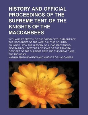 History and Official Proceedings of the Supreme Tent of the Knights of the Maccabbees; With a Brief Sketch of the Origin of the Knights of the Maccabees of the World in This Country, Founded Upon the History of Judas Maccabeus.