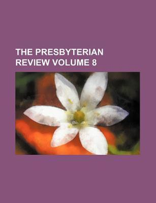 The Presbyterian Review Volume 8
