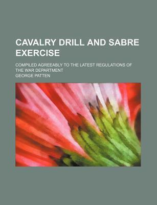 Cavalry Drill and Sabre Exercise; Compiled Agreeably to the Latest Regulations of the War Department