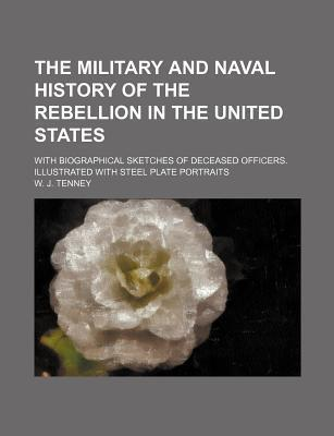The Military and Naval History of the Rebellion in the United States; With Biographical Sketches of Deceased Officers. Illustrated with Steel Plate Portraits