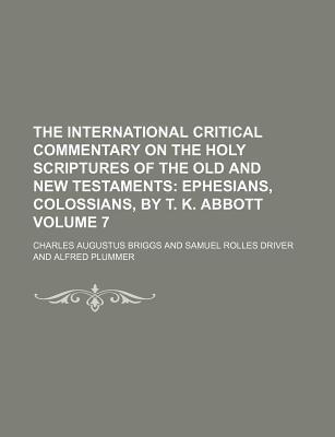 The International Critical Commentary on the Holy Scriptures of the Old and New Testaments; Ephesians, Colossians, by T. K. Abbott Volume 7