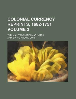 Colonial Currency Reprints, 1682-1751; With an Introduction and Notes Volume 3