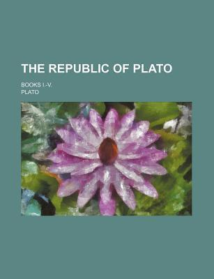 The Republic of Plato; Books I.-V.