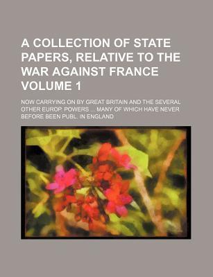 A Collection of State Papers, Relative to the War Against France; Now Carrying on by Great Britain and the Several Other Europ. Powers ... Many of W