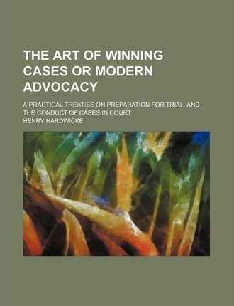 The Art of Winning Cases or Modern Advocacy; A Practical Treatise on Preparation for Trial, and the Conduct of Cases in Court