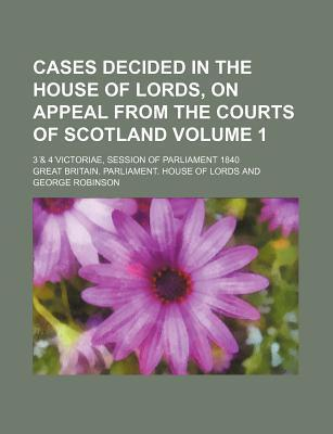 Cases Decided in the House of Lords, on Appeal from the Courts of Scotland; 3 & 4 Victoriae, Session of Parliament 1840 Volume 1