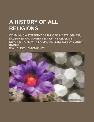 A History of All Religions; Containing a Statement of the Origin Development, Doctrines, and Government of the Religious Denominations, with Biographical Notices of Eminent Divines