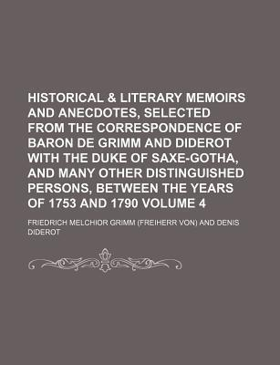 Historical & Literary Memoirs and Anecdotes, Selected from the Correspondence of Baron de Grimm and Diderot with the Duke of Saxe-Gotha, and Many Other Distinguished Persons, Between the Years of 1753 and 1790 Volume 4