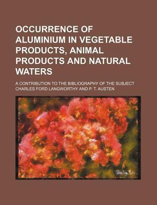 Occurrence of Aluminium in Vegetable Products, Animal Products and Natural Waters; A Contribution to the Bibliography of the Subject