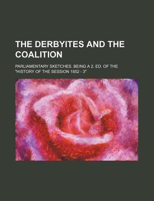 The Derbyites and the Coalition; Parliamentary Sketches. Being a 2. Ed. of the History of the Session 1852 - 3