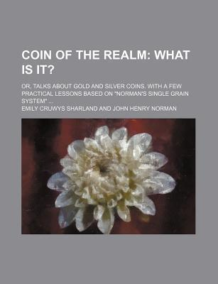 """Coin of the Realm; What Is It?. Or, Talks about Gold and Silver Coins. with a Few Practical Lessons Based on """"Norman's Single Grain System"""""""