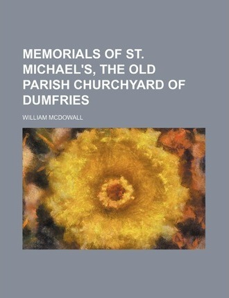 Memorials of St. Michael's, the Old Parish Churchyard of Dumfries