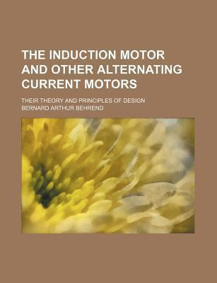 The Induction Motor and Other Alternating Current Motors; Their Theory and Principles of Design