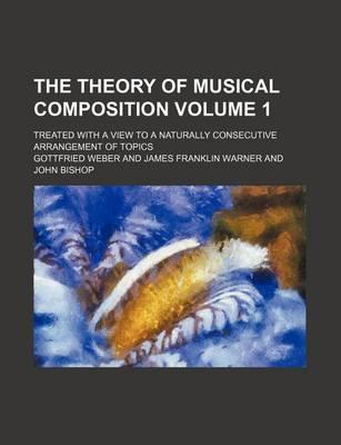 The Theory of Musical Composition; Treated with a View to a Naturally Consecutive Arrangement of Topics Volume 1