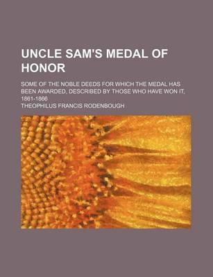 Uncle Sam's Medal of Honor; Some of the Noble Deeds for Which the Medal Has Been Awarded, Described by Those Who Have Won It, 1861-1866