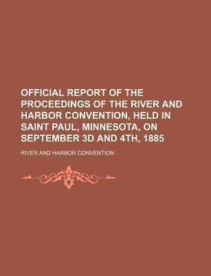 Official Report of the Proceedings of the River and Harbor Convention, Held in Saint Paul, Minnesota, on September 3D and 4th, 1885