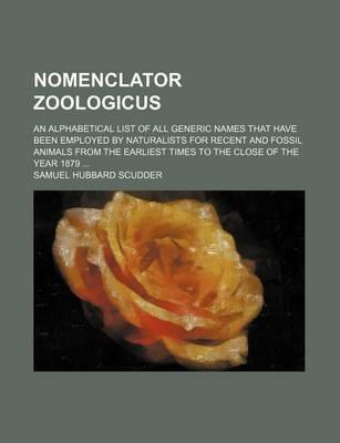 Nomenclator Zoologicus; An Alphabetical List of All Generic Names That Have Been Employed by Naturalists for Recent and Fossil Animals from the Earliest Times to the Close of the Year 1879
